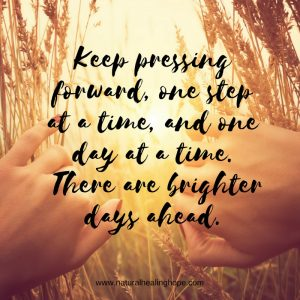 Keep pressing forward, one step at a time, and one day at a time. There are brighter days ahead.
