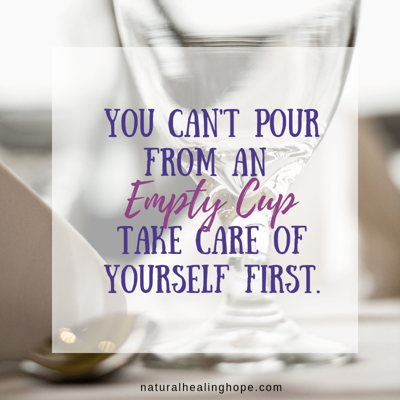 """You can't pour from an empty cup. Take care of yourself first."""