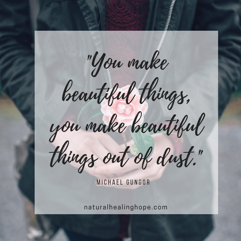 """You make beautiful things, you make beautiful things out of dust."" Michael Gungor"